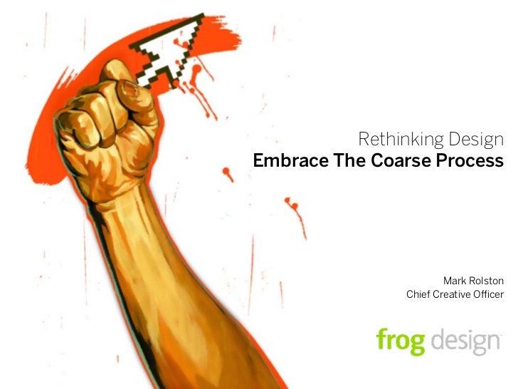Rethinking Design Embrace The Coarse Process                             Mark Rolston                 Chief Creative O cer