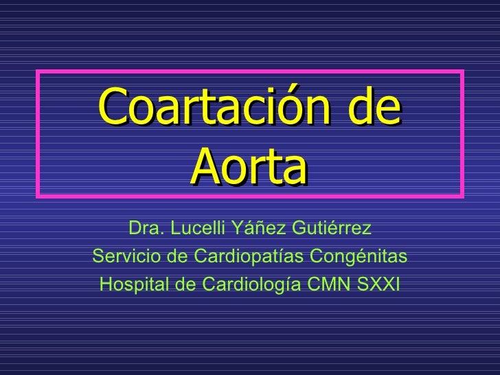 Coartación de    Aorta    Dra. Lucelli Yáñez GutiérrezServicio de Cardiopatías Congénitas Hospital de Cardiología CMN SXXI
