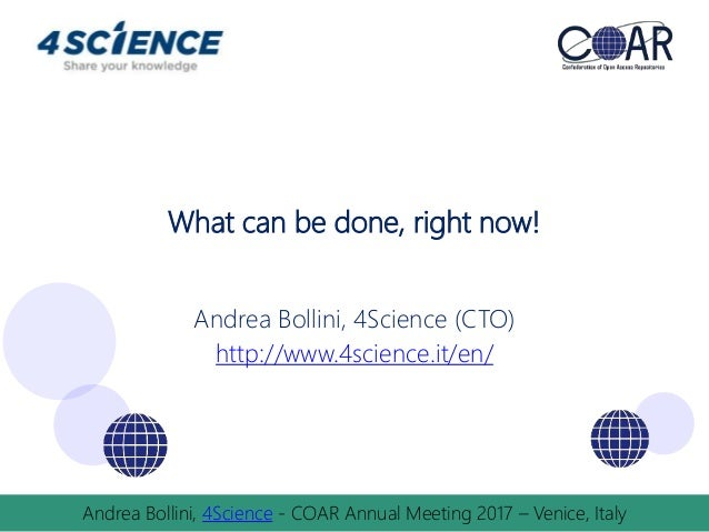 What can be done, right now! Andrea Bollini, 4Science (CTO) http://www.4science.it/en/ Andrea Bollini, 4Science - COAR Ann...