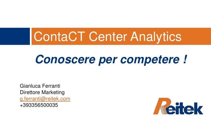 ContaCT Center Analytics<br />Conoscere per competere !<br />Gianluca Ferranti<br />Direttore Marketing<br />g.ferranti@re...