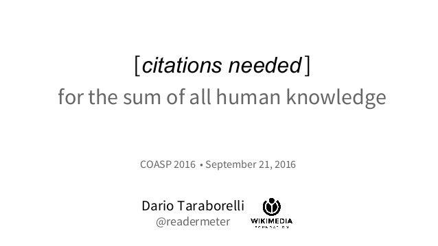 [citations needed] for the sum of all human knowledge Dario Taraborelli @readermeter COASP 2016 • September 21, 2016