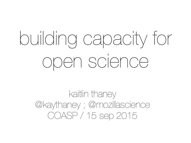 kaitlin thaney @kaythaney ; @mozillascience COASP / 15 sep 2015 building capacity for open science