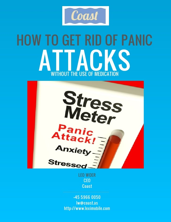HOW TO GET RID OF PANIC   ATTACKS     WITHOUT THE USE OF MEDICATION                 LEO WOER                    CEO       ...