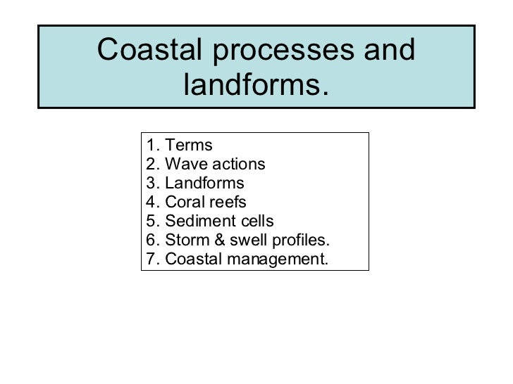 Coastal processes and landforms. 1. Terms 2. Wave actions 3. Landforms 4. Coral reefs 5. Sediment cells 6. Storm & swell p...