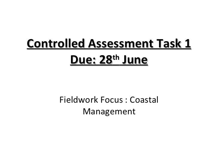 Controlled Assessment Task 1 Due: 28 th  June Fieldwork Focus : Coastal Management