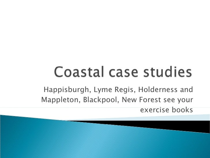 Happisburgh, Lyme Regis, Holderness and Mappleton, Blackpool, New Forest see your exercise books