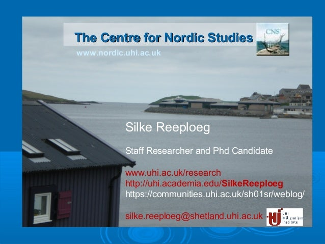 www.nordic.uhi.ac.uk The Centre for Nordic StudiesThe Centre for Nordic Studies Silke Reeploeg Staff Researcher and Phd Ca...