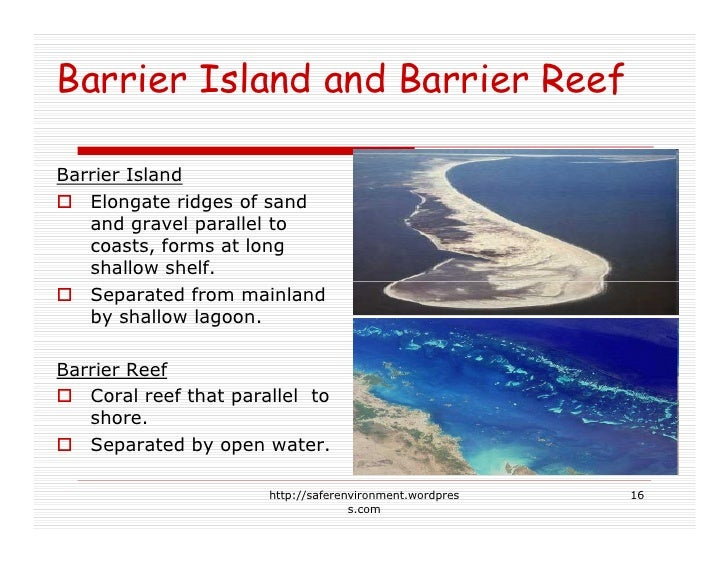 Barrier Island and Barrier Reef  Barrier Island    Elongate ridges of sand    and gravel parallel to    coasts, forms at l...