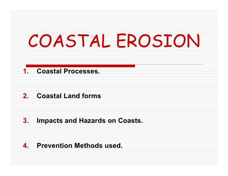 COASTAL EROSION 1.   Coastal Processes.   2.   Coastal Land forms   3.   Impacts and Hazards on Coasts.   4.   Prevention ...