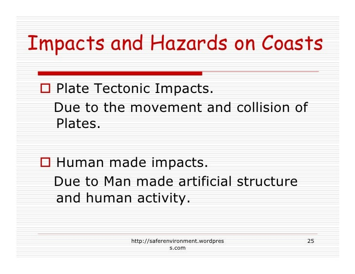 Impacts and Hazards on Coasts    Plate Tectonic Impacts.   Due to the movement and collision of   Plates.    Human made im...