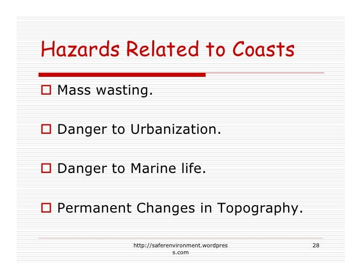 Hazards Related to Coasts  Mass wasting.   Danger to Urbanization.   Danger to Marine life.   Permanent Changes in Topogra...
