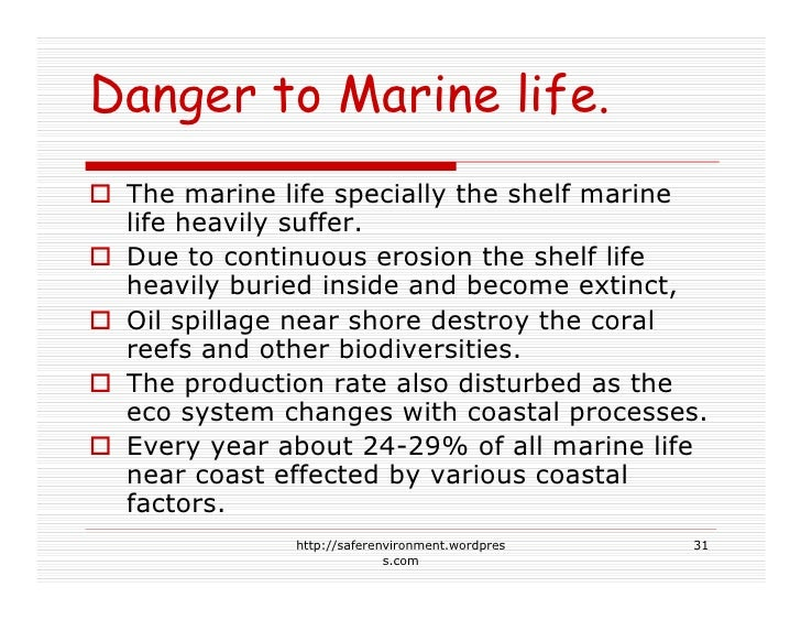 Danger to Marine life.  The marine life specially the shelf marine  life heavily suffer.  Due to continuous erosion the sh...