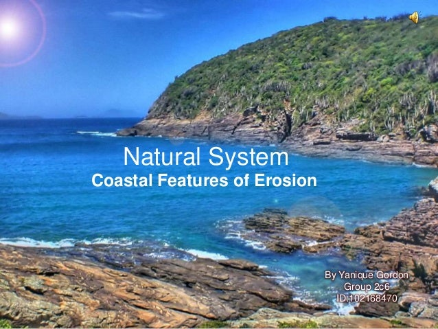 Natural System Coastal Features of Erosion  By Yanique Gordon Group 2c6 ID:102168470