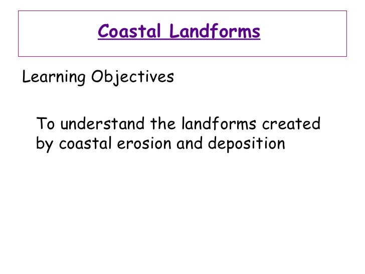 Coastal Landforms   <ul><li>Learning Objectives </li></ul><ul><li>To understand the landforms created by coastal erosion a...