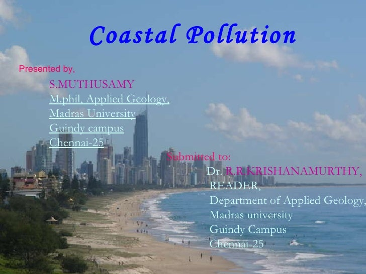 Coastal Pollution S.MUTHUSAMY  M.phil, Applied Geology, Madras University Guindy campus Chennai-25   Presented by, Submitt...