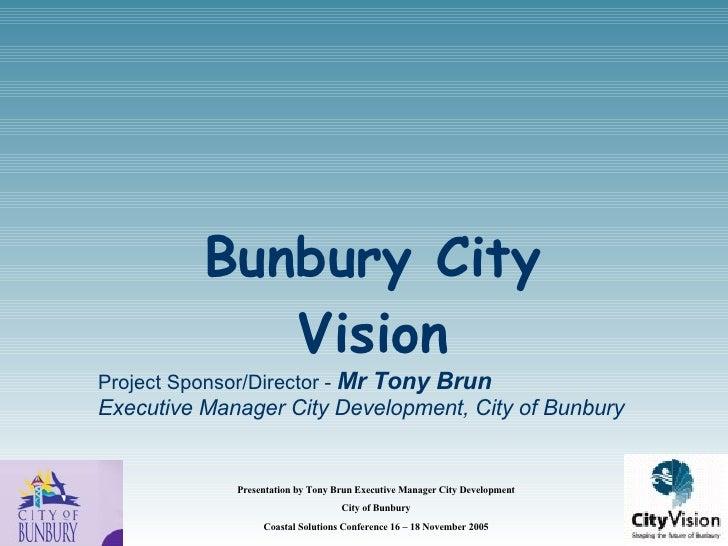 Bunbury City Vision <ul><li>Project Sponsor/Director -  Mr Tony Brun </li></ul><ul><li>Executive Manager City Development,...