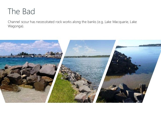 The Bad Channel scour has necessitated rock works along the banks (e.g. Lake Macquarie, Lake Wagonga).