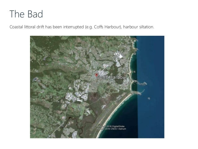 The Bad Coastal littoral drift has been interrupted (e.g. Coffs Harbour), harbour siltation.