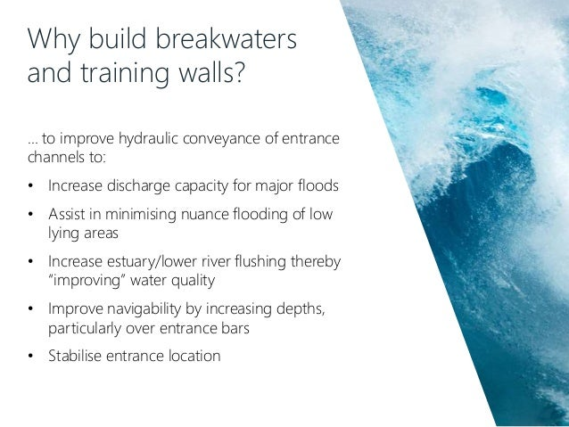 Why build breakwaters and training walls? … to improve hydraulic conveyance of entrance channels to: • Increase discharge ...