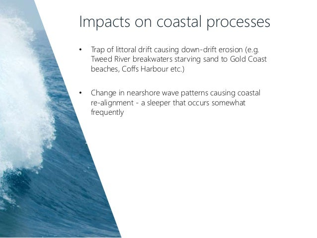 Impacts on coastal processes • Trap of littoral drift causing down-drift erosion (e.g. Tweed River breakwaters starving sa...