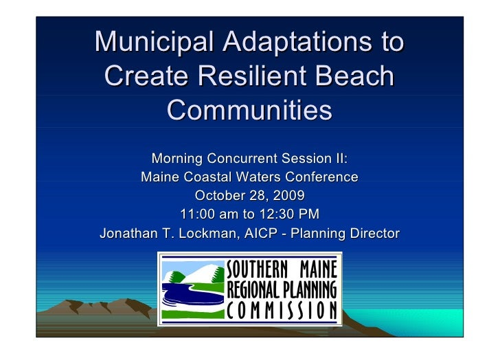 Municipal Adaptations to Create Resilient Beach      Communities        Morning Concurrent Session II:       Maine Coastal...