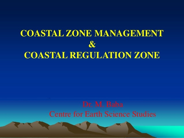 COASTAL ZONE MANAGEMENT & COASTAL REGULATION ZONE Dr. M. Baba Centre for Earth Science Studies