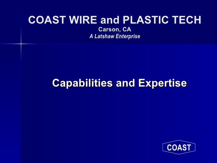 COAST WIRE and PLASTIC TECH Carson, CA A Latshaw Enterprise <ul><li>Capabilities and Expertise </li></ul>