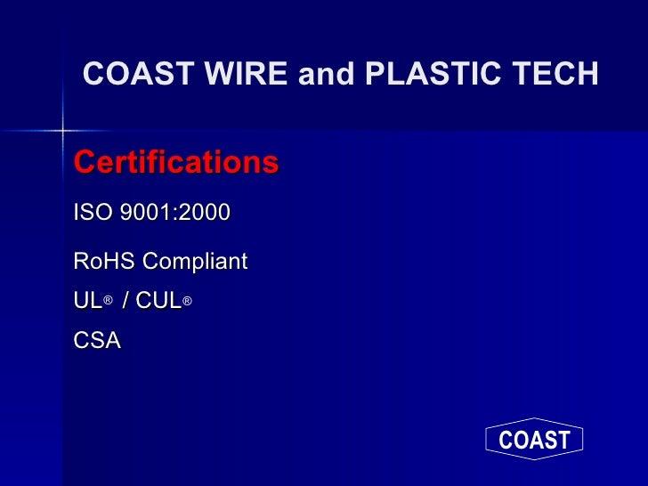COAST WIRE and PLASTIC TECH <ul><li>Certifications </li></ul><ul><li>ISO 9001:2000 </li></ul><ul><li>RoHS Compliant </li><...