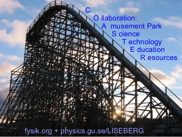 C   O llaboration:   A  musement Park   S cience   T echnology   E ducation   R esources fysik.org + physics.gu.se/LISEBERG