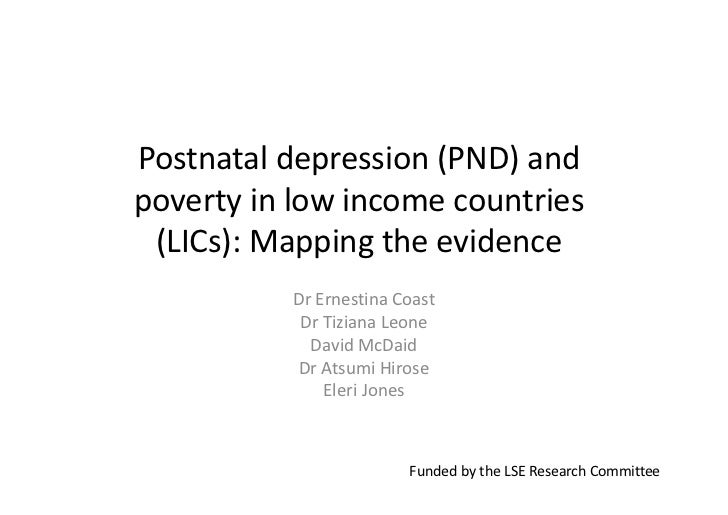 Postnatal depression (PND) andpoverty in low income countries (LICs): Mapping the evidence          Dr Ernestina Coast    ...
