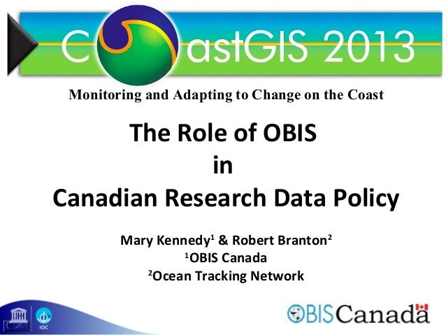 1 The Role of OBIS in Canadian Research Data Policy Mary Kennedy1 & Robert Branton2 1 OBIS Canada 2 Ocean Tracking Network...