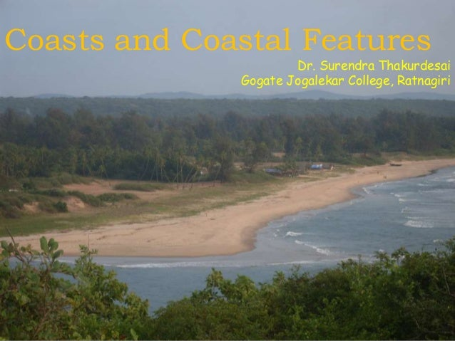 Coasts and Coastal Features  Dr. Surendra Thakurdesai Gogate Jogalekar College, Ratnagiri
