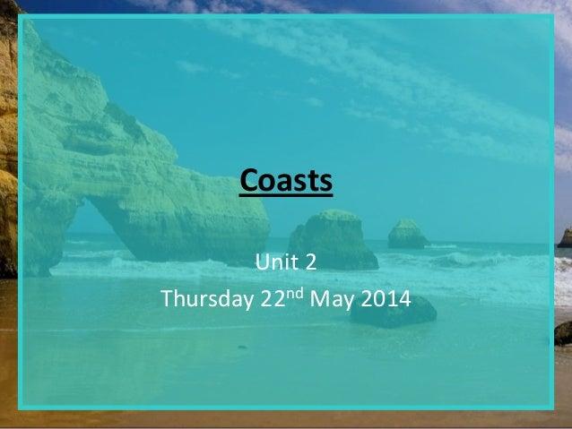 Coasts Unit 2 Thursday 22nd May 2014