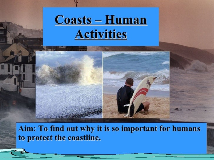 Coasts – Human Activities Aim: To find out why it is so important for humans to protect the coastline.