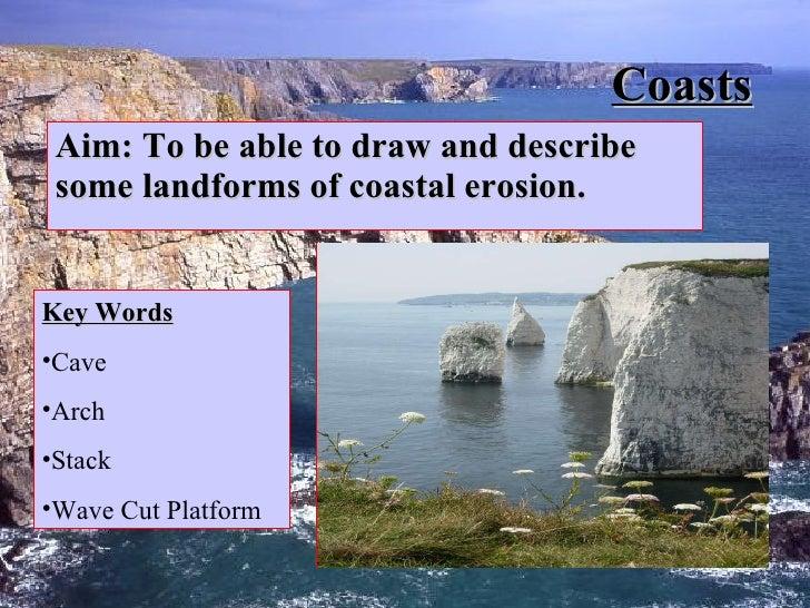 Coasts Aim: To be able to draw and describe some landforms of coastal erosion. <ul><li>Key Words </li></ul><ul><li>Cave </...
