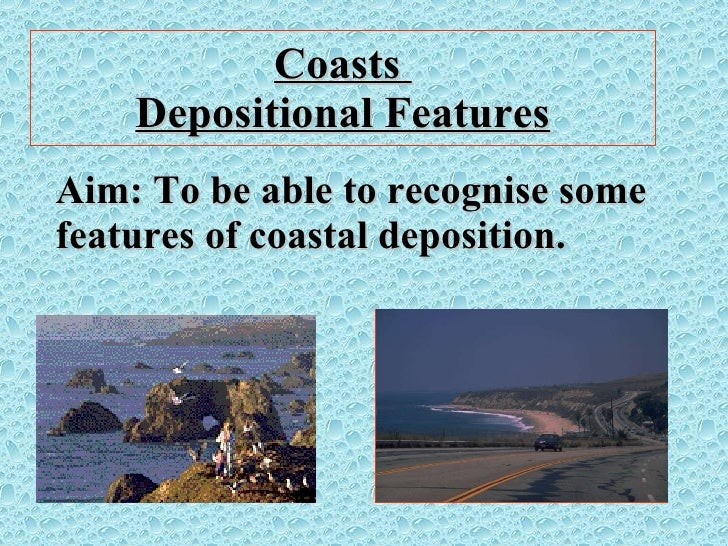 Coasts  Depositional Features Aim: To be able to recognise some features of coastal deposition.