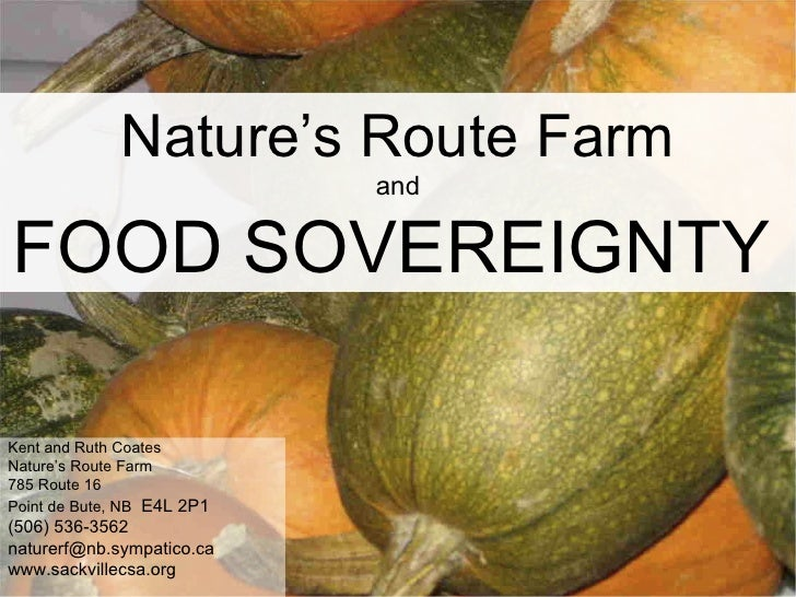 Nature's Route Farm and FOOD SOVEREIGNTY   Kent and Ruth Coates Nature's Route Farm 785 Route 16 Point de Bute, NB   E4L 2...
