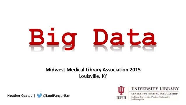 Heather Coates | @IandPangurBan Big Data Midwest Medical Library Association 2015 Louisville, KY