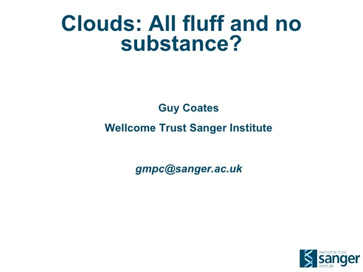 Clouds: All fluff and no      substance?               Guy Coates     Wellcome Trust Sanger Institute            gmpc@sang...