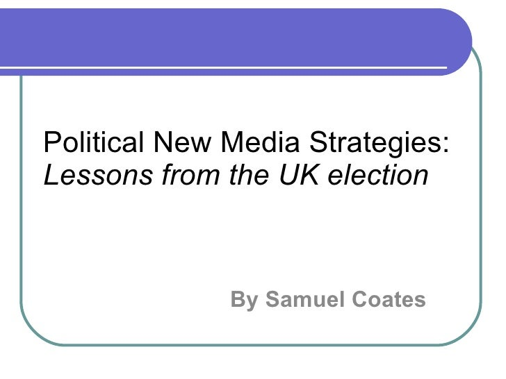 Political New Media Strategies: Lessons from the UK election By Samuel Coates