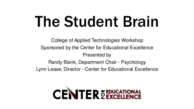 The Student Brain College of Applied Technologies Workshop Sponsored by the Center for Educational Excellence Presented by...