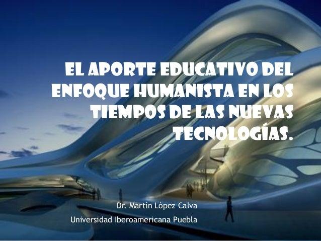 El aporte educativo del enfoque humanista en los tiempos de las nuevas tecnologías. Dr. Martín López Calva Universidad Ibe...