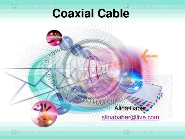 Coaxial Cable  Alina Baber alinababer@live.com