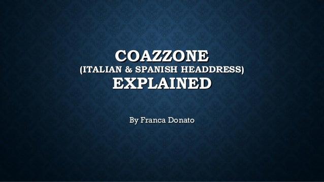 COAZZONECOAZZONE (ITALIAN & SPANISH HEADDRESS)(ITALIAN & SPANISH HEADDRESS) EXPLAINEDEXPLAINED By Franca DonatoBy Franca D...