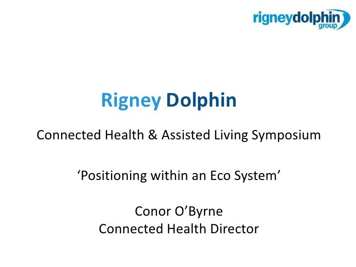 RigneyDolphin<br />Connected Health & Assisted Living Symposium<br />'Positioning within an Eco System'<br />Conor O'Byrne...