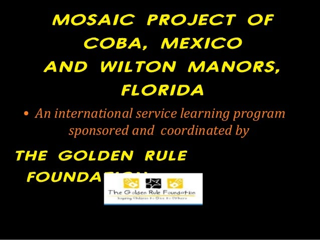 MOSAIC PROJECT OF COBA, MEXICO AND WILTON MANORS, FLORIDA • An international service learning program sponsored and coordi...