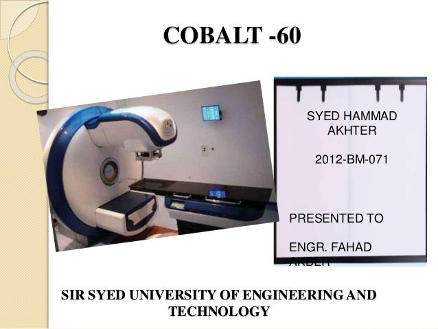 COBALT -60 SIR SYED UNIVERSITY OF ENGINEERING AND TECHNOLOGY SYED HAMMAD AKHTER 2012-BM-071 PRESENTED TO ENGR. FAHAD AKBER