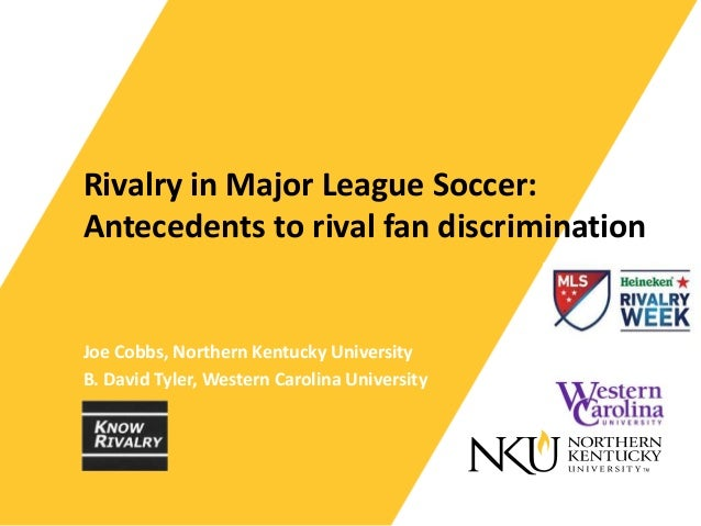 Rivalry in Major League Soccer: Antecedents to rival fan discrimination Joe Cobbs, Northern Kentucky University B. David T...