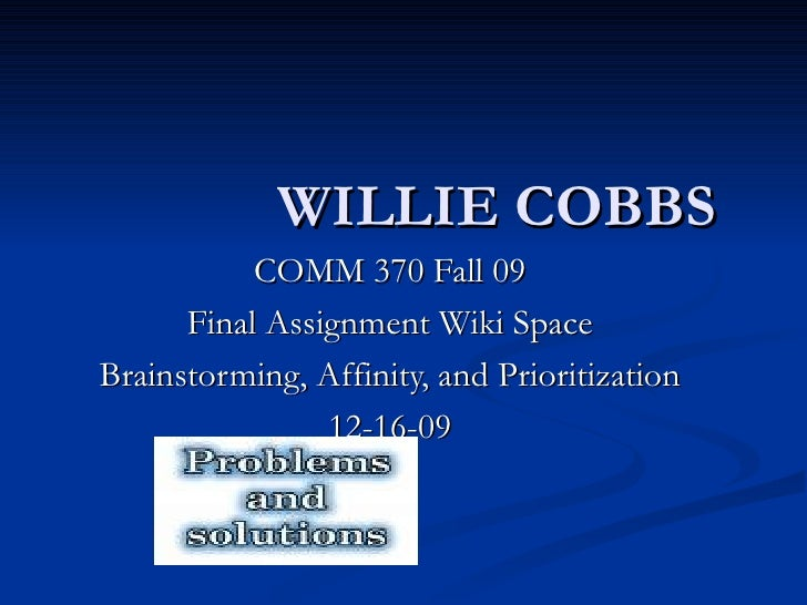 WILLIE COBBS COMM 370 Fall 09 Final Assignment Wiki Space Brainstorming, Affinity, and Prioritization 12-16-09