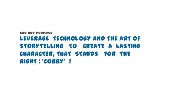 AND OUR PURPOSE  LEVERAGE TECHNOLOGY AND THE ART OF STORYTELLING TO CREATE A LASTING CHARACTER, THAT STANDS FOR THE RIGHT ...